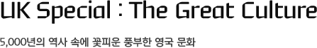 UK Special : The Great Culture, 5,000년의 역사 속에 꽃피운 풍부한 영국 문화